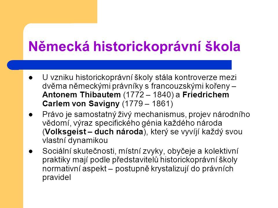 Německá historickoprávní škola U vzniku historickoprávní školy stála kontroverze mezi dvěma německými právníky s francouzskými kořeny – Antonem Thibautem (1772 – 1840) a Friedrichem Carlem von Savigny (1779 – 1861) Právo je samostatný živý mechanismus, projev národního vědomí, výraz specifického génia každého národa (Volksgeist – duch národa), který se vyvíjí každý svou vlastní dynamikou Sociální skutečnosti, místní zvyky, obyčeje a kolektivní praktiky mají podle představitelů historickoprávní školy normativní aspekt – postupně krystalizují do právních pravidel