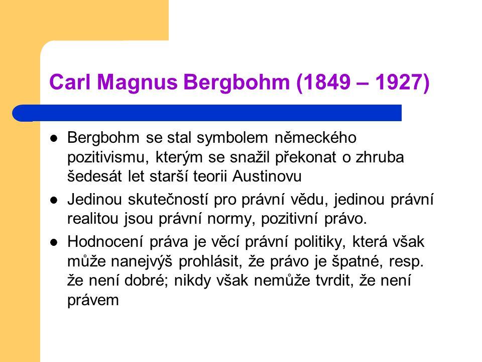 Carl Magnus Bergbohm (1849 – 1927) Bergbohm se stal symbolem německého pozitivismu, kterým se snažil překonat o zhruba šedesát let starší teorii Austinovu Jedinou skutečností pro právní vědu, jedinou právní realitou jsou právní normy, pozitivní právo.