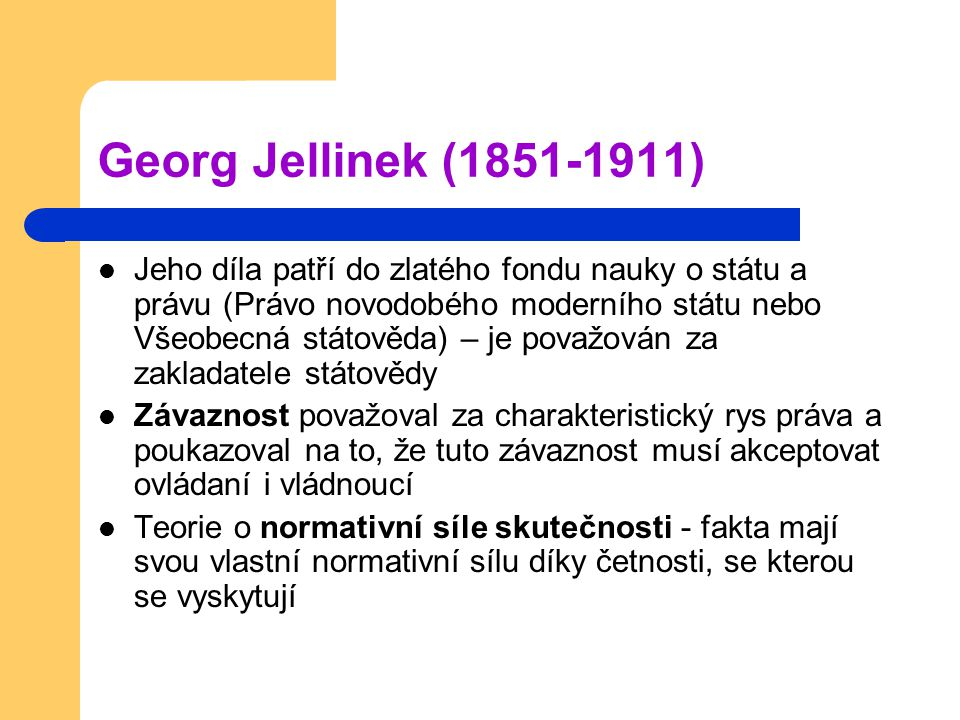 Georg Jellinek (1851-1911) Jeho díla patří do zlatého fondu nauky o státu a právu (Právo novodobého moderního státu nebo Všeobecná státověda) – je považován za zakladatele státovědy Závaznost považoval za charakteristický rys práva a poukazoval na to, že tuto závaznost musí akceptovat ovládaní i vládnoucí Teorie o normativní síle skutečnosti - fakta mají svou vlastní normativní sílu díky četnosti, se kterou se vyskytují