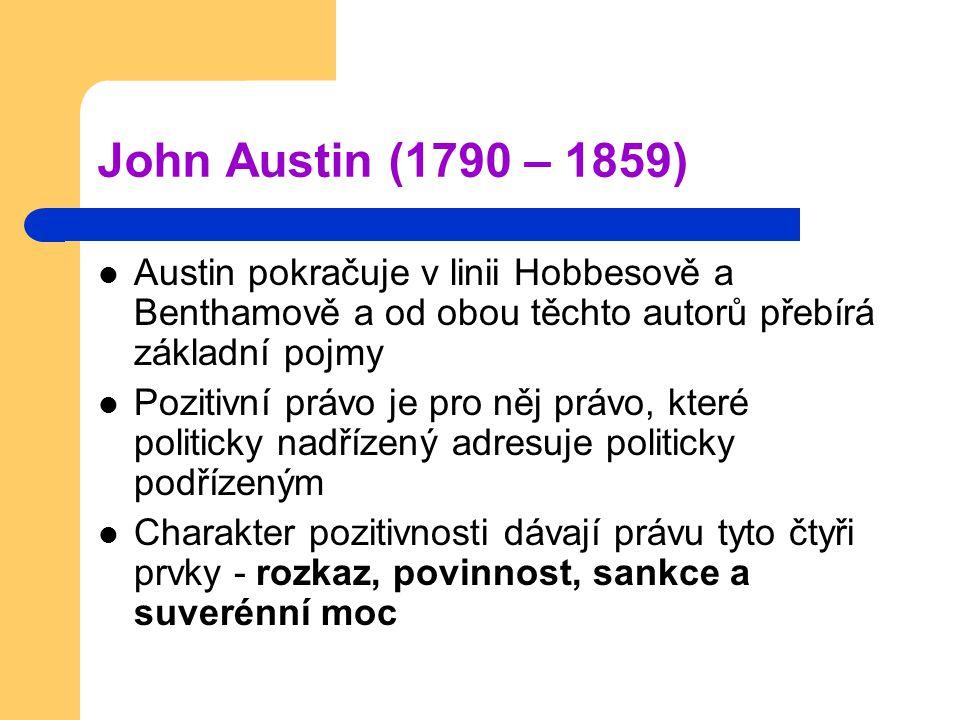 John Austin (1790 – 1859) Austin pokračuje v linii Hobbesově a Benthamově a od obou těchto autorů přebírá základní pojmy Pozitivní právo je pro něj právo, které politicky nadřízený adresuje politicky podřízeným Charakter pozitivnosti dávají právu tyto čtyři prvky - rozkaz, povinnost, sankce a suverénní moc