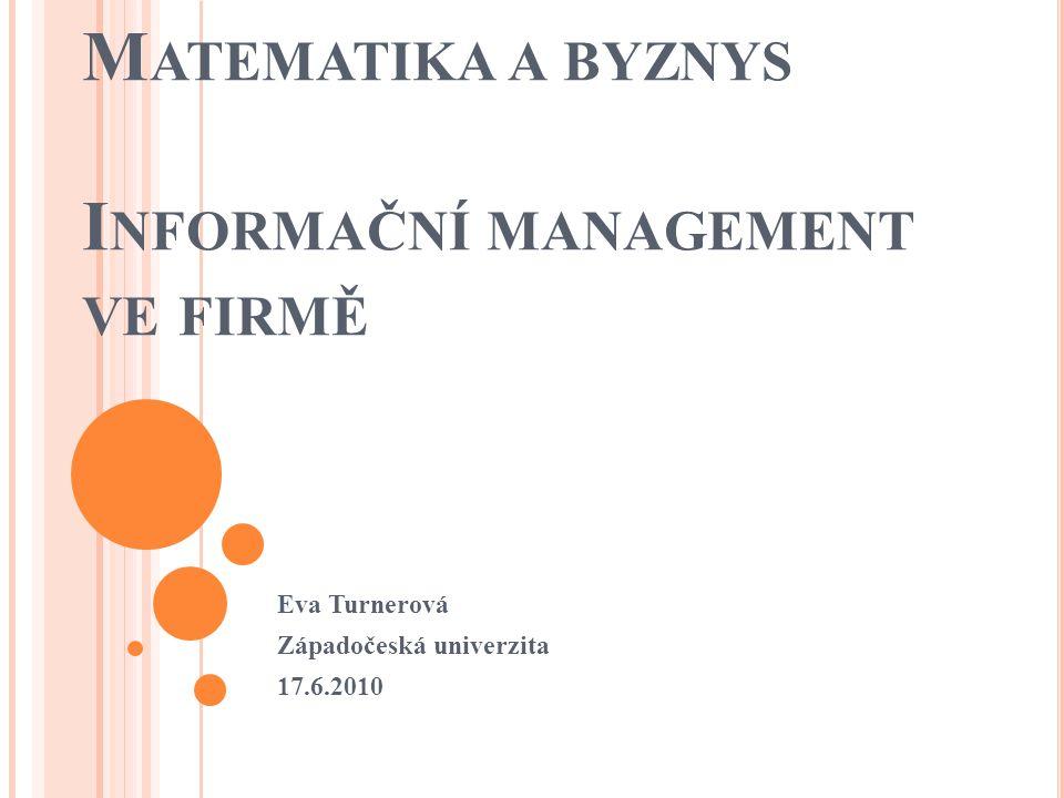 M ATEMATIKA A BYZNYS I NFORMAČNÍ MANAGEMENT VE FIRMĚ Eva Turnerová Západočeská univerzita 17.6.2010