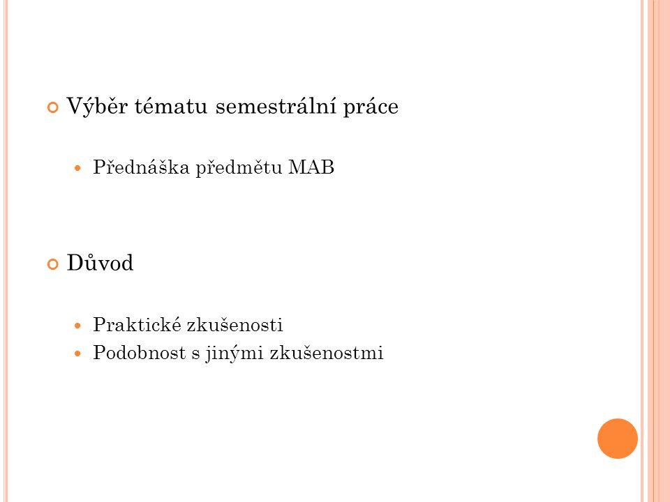 Výběr tématu semestrální práce Přednáška předmětu MAB Důvod Praktické zkušenosti Podobnost s jinými zkušenostmi