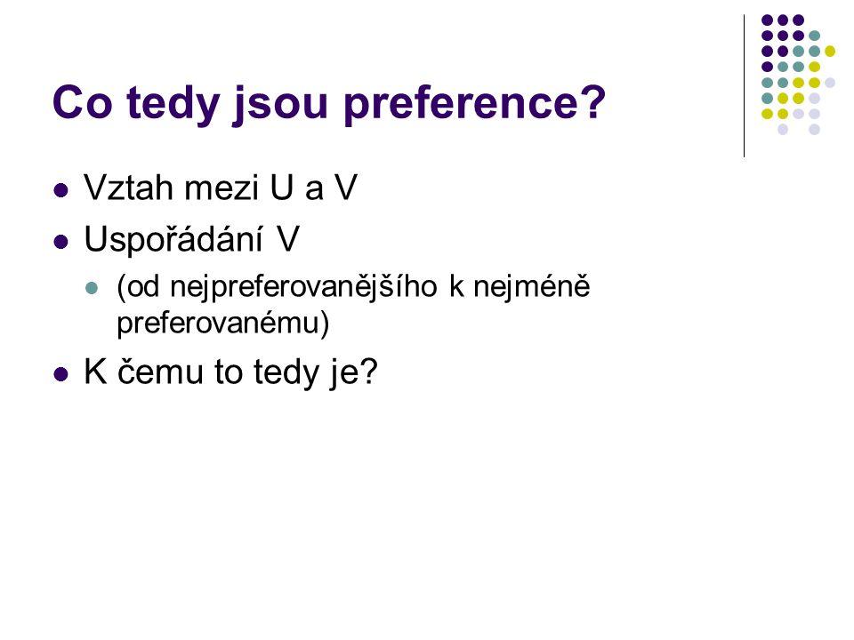 Co tedy jsou preference? Vztah mezi U a V Uspořádání V (od nejpreferovanějšího k nejméně preferovanému) K čemu to tedy je?