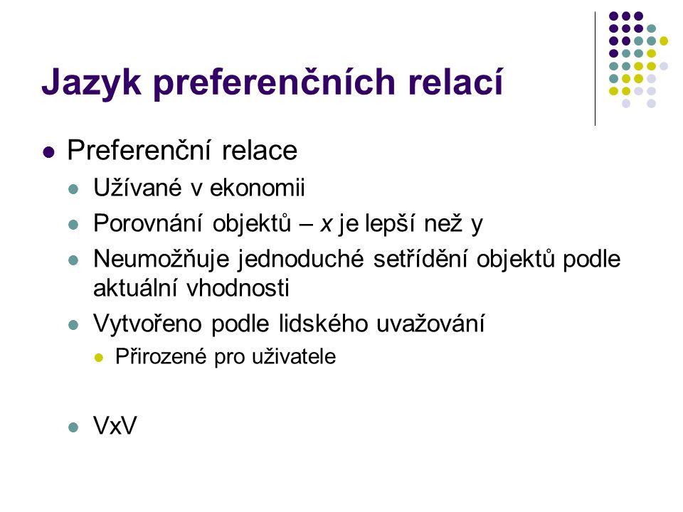 Jazyk preferenčních relací Preferenční relace Užívané v ekonomii Porovnání objektů – x je lepší než y Neumožňuje jednoduché setřídění objektů podle ak
