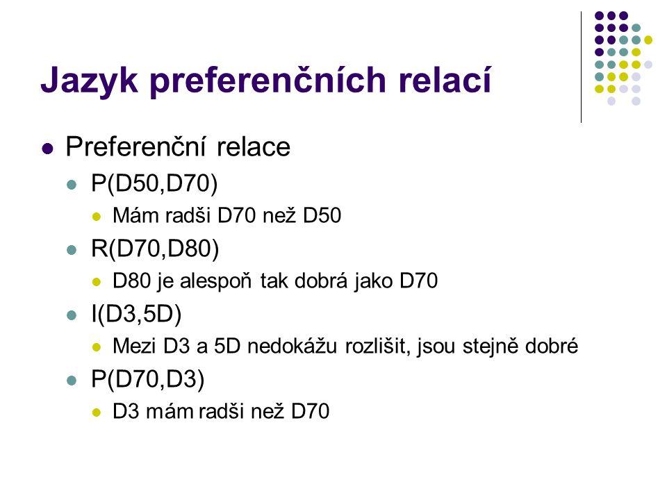 Jazyk preferenčních relací Preferenční relace P(D50,D70) Mám radši D70 než D50 R(D70,D80) D80 je alespoň tak dobrá jako D70 I(D3,5D) Mezi D3 a 5D nedo