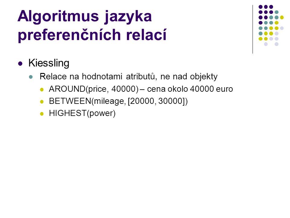 Algoritmus jazyka preferenčních relací Kiessling Relace na hodnotami atributů, ne nad objekty AROUND(price, 40000) – cena okolo 40000 euro BETWEEN(mil