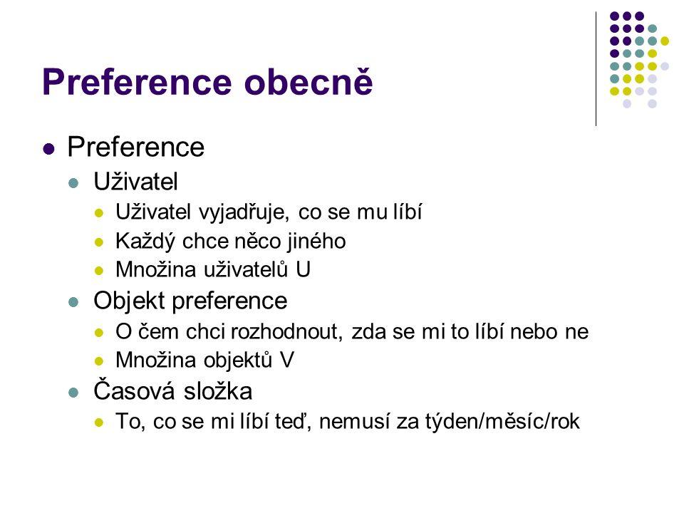Preference obecně Preference Uživatel Uživatel vyjadřuje, co se mu líbí Každý chce něco jiného Množina uživatelů U Objekt preference O čem chci rozhod