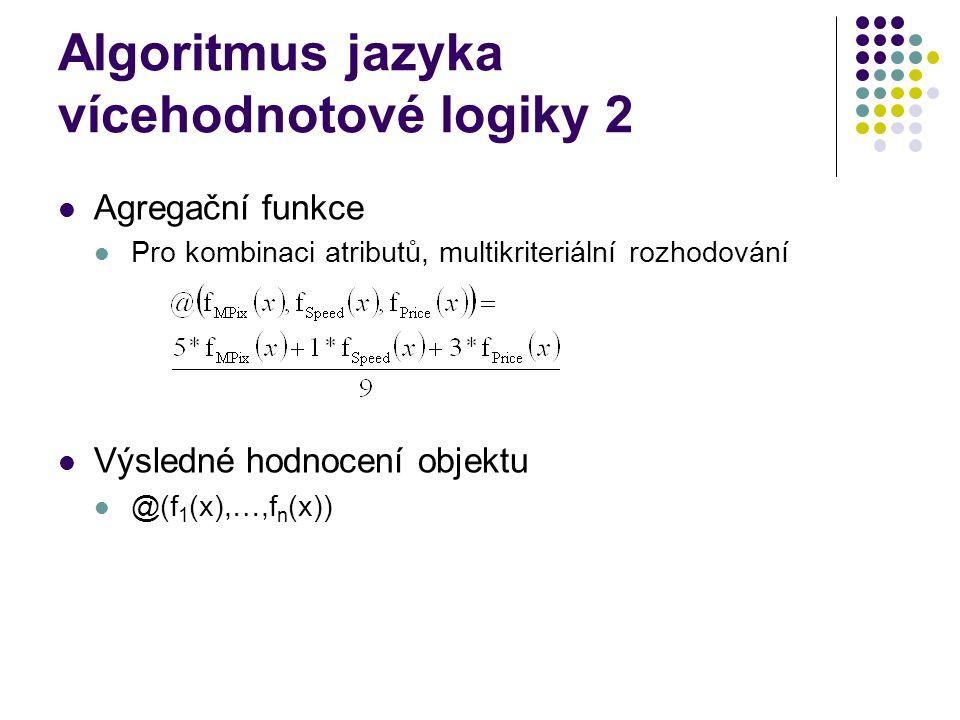 Algoritmus jazyka vícehodnotové logiky 2 Agregační funkce Pro kombinaci atributů, multikriteriální rozhodování Výsledné hodnocení objektu @(f 1 (x),…,