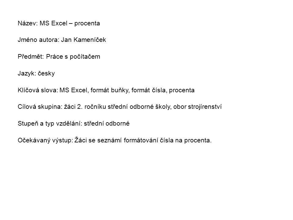 Název: MS Excel – procenta Jméno autora: Jan Kameníček Předmět: Práce s počítačem Jazyk: česky Klíčová slova: MS Excel, formát buňky, formát čísla, procenta Cílová skupina: žáci 2.