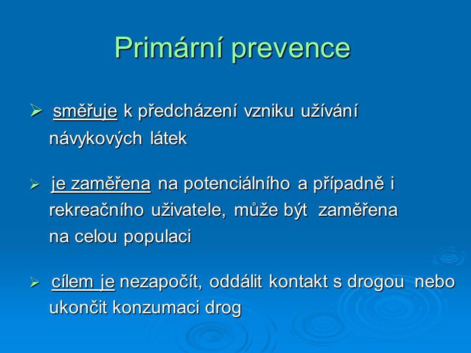 Primární prevence  směřuje k předcházení vzniku užívání návykových látek návykových látek  je zaměřena na potenciálního a případně i rekreačního uživatele, může být zaměřena rekreačního uživatele, může být zaměřena na celou populaci na celou populaci  cílem je nezapočít, oddálit kontakt s drogou nebo ukončit konzumaci drog ukončit konzumaci drog