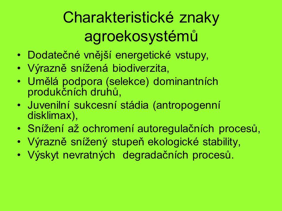 Charakteristické znaky agroekosystémů Dodatečné vnější energetické vstupy, Výrazně snížená biodiverzita, Umělá podpora (selekce) dominantních produkčních druhů, Juvenilní sukcesní stádia (antropogenní disklimax), Snížení až ochromení autoregulačních procesů, Výrazně snížený stupeň ekologické stability, Výskyt nevratných degradačních procesů.