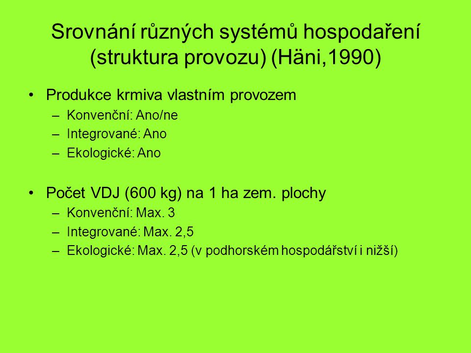Srovnání různých systémů hospodaření (struktura provozu) (Häni,1990) Produkce krmiva vlastním provozem –Konvenční: Ano/ne –Integrované: Ano –Ekologick