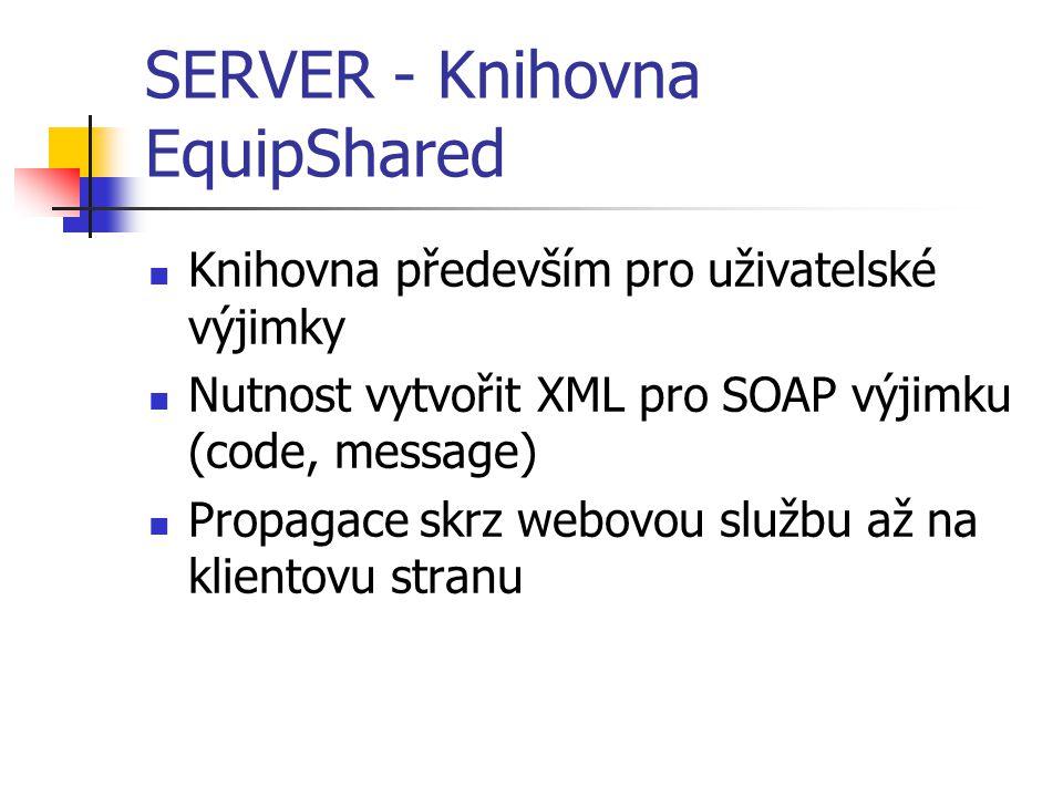 SERVER - Knihovna EquipShared Knihovna především pro uživatelské výjimky Nutnost vytvořit XML pro SOAP výjimku (code, message) Propagace skrz webovou službu až na klientovu stranu