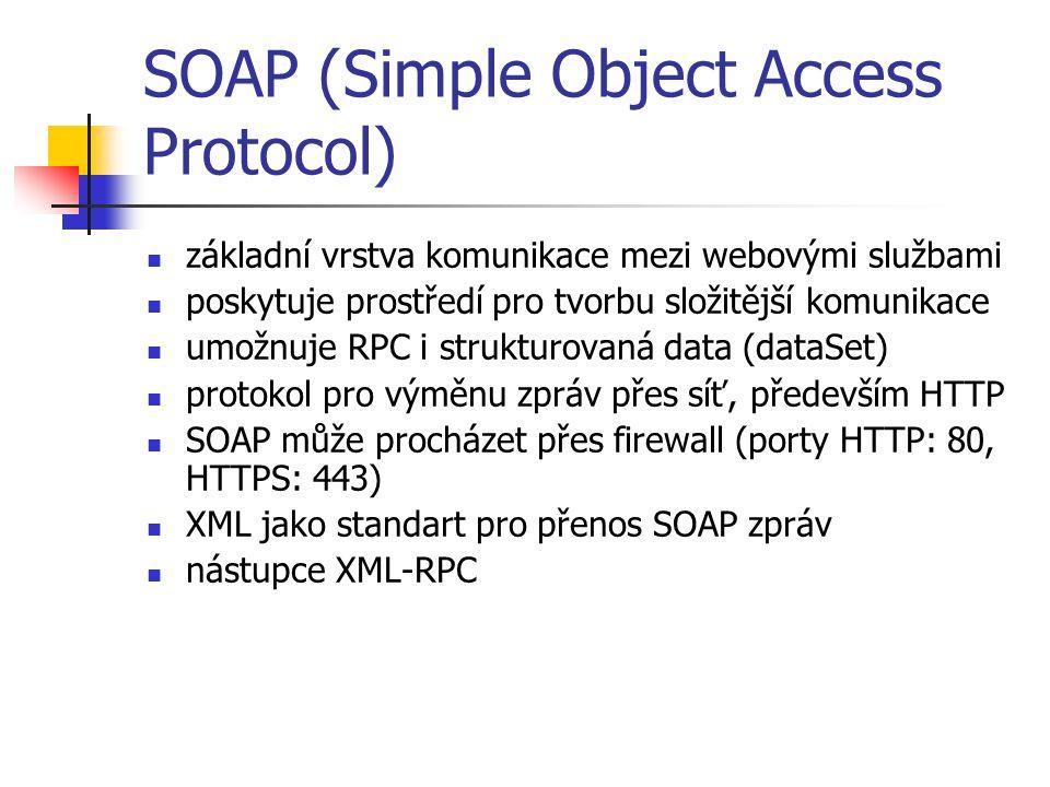 SOAP (Simple Object Access Protocol) základní vrstva komunikace mezi webovými službami poskytuje prostředí pro tvorbu složitější komunikace umožnuje RPC i strukturovaná data (dataSet) protokol pro výměnu zpráv přes síť, především HTTP SOAP může procházet přes firewall (porty HTTP: 80, HTTPS: 443) XML jako standart pro přenos SOAP zpráv nástupce XML-RPC