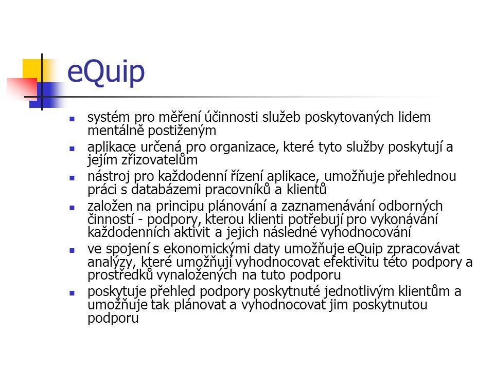 eQuip systém pro měření účinnosti služeb poskytovaných lidem mentálně postiženým aplikace určená pro organizace, které tyto služby poskytují a jejím zřizovatelům nástroj pro každodenní řízení aplikace, umožňuje přehlednou práci s databázemi pracovníků a klientů založen na principu plánování a zaznamenávání odborných činností - podpory, kterou klienti potřebují pro vykonávání každodenních aktivit a jejich následné vyhodnocování ve spojení s ekonomickými daty umožňuje eQuip zpracovávat analýzy, které umožňují vyhodnocovat efektivitu této podpory a prostředků vynaložených na tuto podporu poskytuje přehled podpory poskytnuté jednotlivým klientům a umožňuje tak plánovat a vyhodnocovat jim poskytnutou podporu