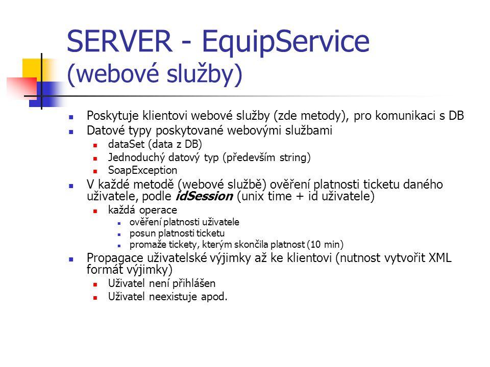 SERVER - EquipService (webové služby) Poskytuje klientovi webové služby (zde metody), pro komunikaci s DB Datové typy poskytované webovými službami dataSet (data z DB) Jednoduchý datový typ (především string) SoapException V každé metodě (webové službě) ověření platnosti ticketu daného uživatele, podle idSession (unix time + id uživatele) každá operace ověření platnosti uživatele posun platnosti ticketu promaže tickety, kterým skončila platnost (10 min) Propagace uživatelské výjimky až ke klientovi (nutnost vytvořit XML formát výjimky) Uživatel není přihlášen Uživatel neexistuje apod.