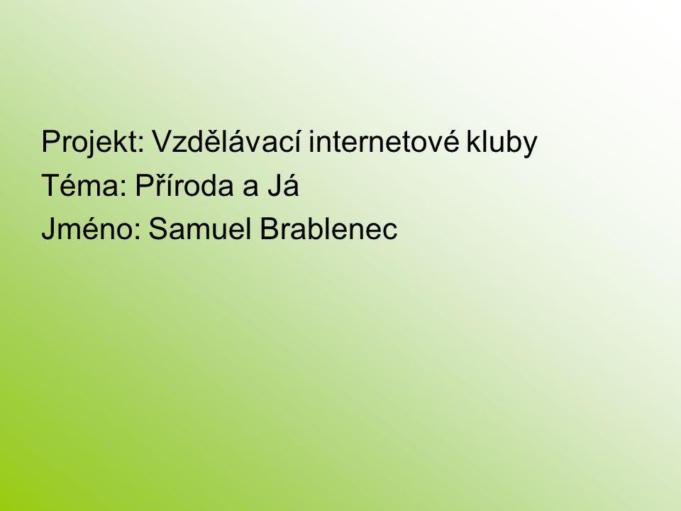 Projekt: Vzdělávací internetové kluby Téma: Příroda a Já Jméno: Samuel Brablenec