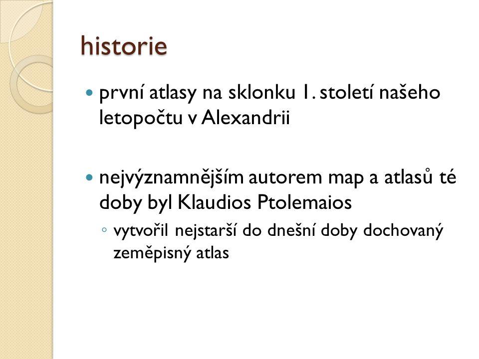 historie první atlasy na sklonku 1. století našeho letopočtu v Alexandrii nejvýznamnějším autorem map a atlasů té doby byl Klaudios Ptolemaios ◦ vytvo