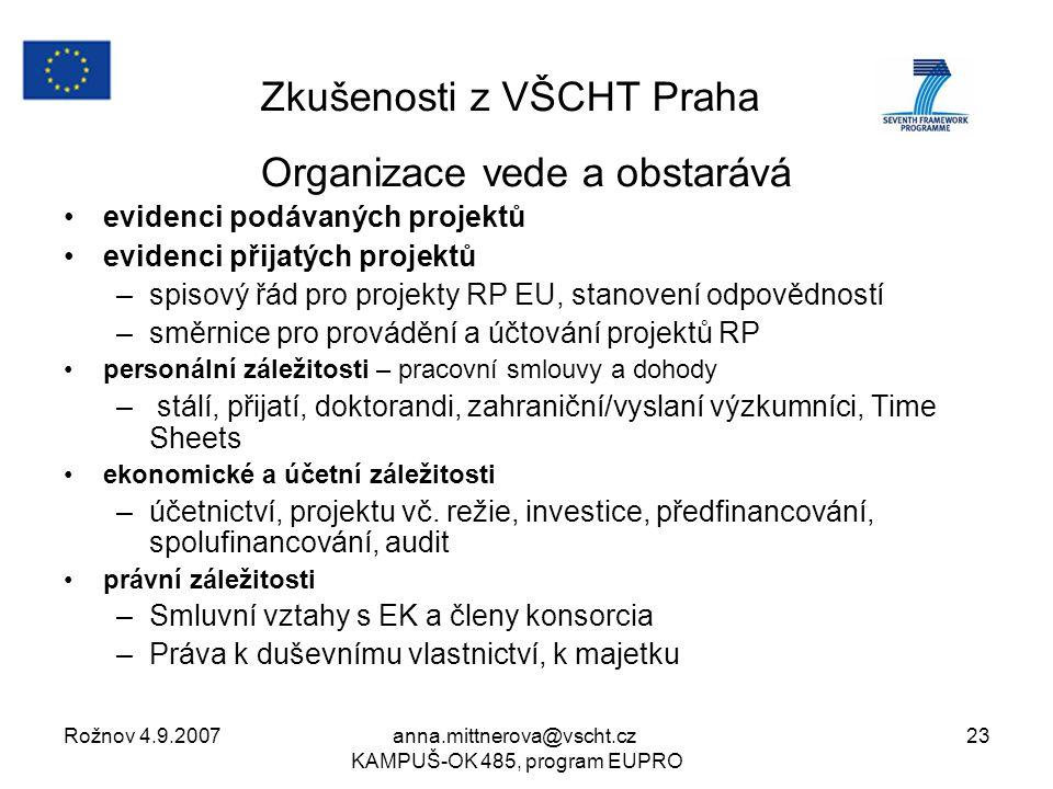 Rožnov 4.9.2007anna.mittnerova@vscht.cz KAMPUŠ-OK 485, program EUPRO 23 Zkušenosti z VŠCHT Praha Organizace vede a obstarává evidenci podávaných projektů evidenci přijatých projektů –spisový řád pro projekty RP EU, stanovení odpovědností –směrnice pro provádění a účtování projektů RP personální záležitosti – pracovní smlouvy a dohody – stálí, přijatí, doktorandi, zahraniční/vyslaní výzkumníci, Time Sheets ekonomické a účetní záležitosti –účetnictví, projektu vč.