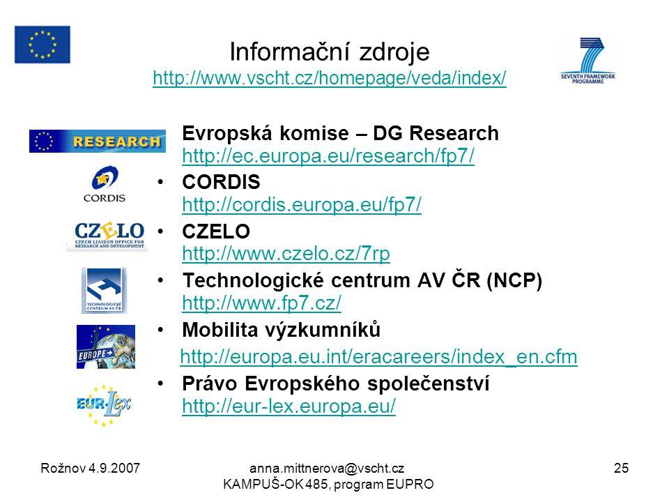 Rožnov 4.9.2007anna.mittnerova@vscht.cz KAMPUŠ-OK 485, program EUPRO 25 Evropská komise – DG Research http://ec.europa.eu/research/fp7/ http://ec.europa.eu/research/fp7/ CORDIS http://cordis.europa.eu/fp7/ http://cordis.europa.eu/fp7/ CZELO http://www.czelo.cz/7rp http://www.czelo.cz/7rp Technologické centrum AV ČR (NCP) http://www.fp7.cz/ http://www.fp7.cz/ Mobilita výzkumníků http://europa.eu.int/eracareers/index_en.cfm Právo Evropského společenství http://eur-lex.europa.eu/ http://eur-lex.europa.eu/ Informační zdroje http://www.vscht.cz/homepage/veda/index/ http://www.vscht.cz/homepage/veda/index/