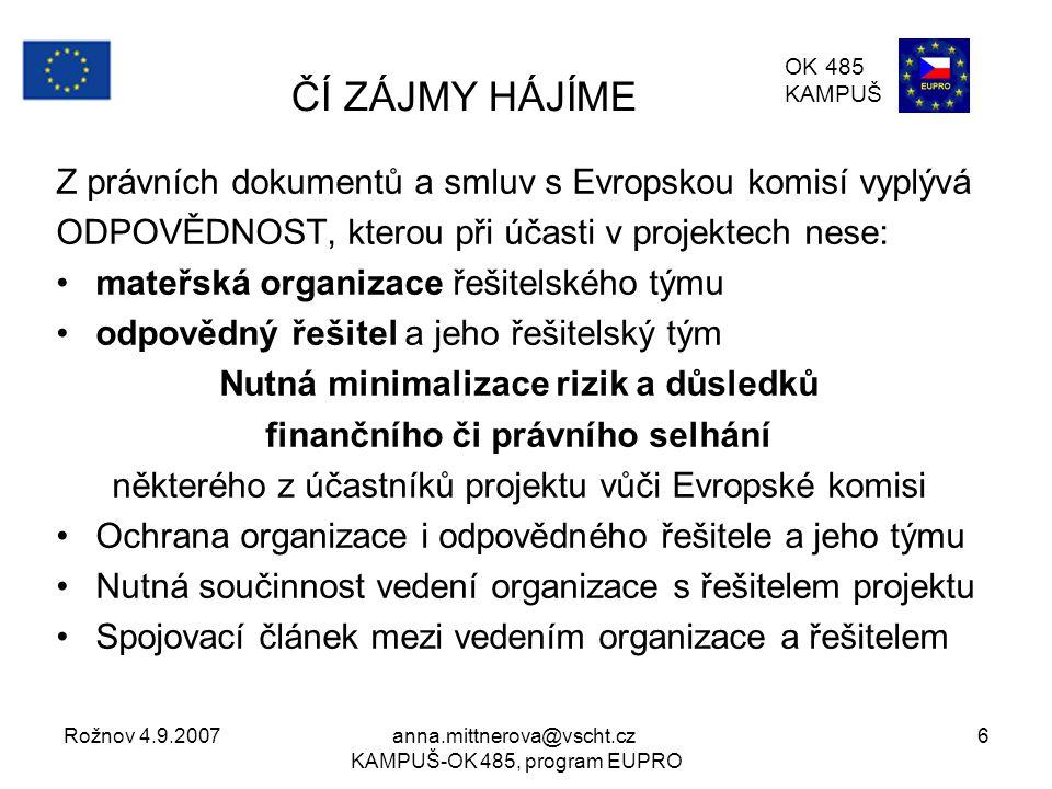 Rožnov 4.9.2007anna.mittnerova@vscht.cz KAMPUŠ-OK 485, program EUPRO 6 ČÍ ZÁJMY HÁJÍME Z právních dokumentů a smluv s Evropskou komisí vyplývá ODPOVĚDNOST, kterou při účasti v projektech nese: mateřská organizace řešitelského týmu odpovědný řešitel a jeho řešitelský tým Nutná minimalizace rizik a důsledků finančního či právního selhání některého z účastníků projektu vůči Evropské komisi Ochrana organizace i odpovědného řešitele a jeho týmu Nutná součinnost vedení organizace s řešitelem projektu Spojovací článek mezi vedením organizace a řešitelem OK 485 KAMPUŠ