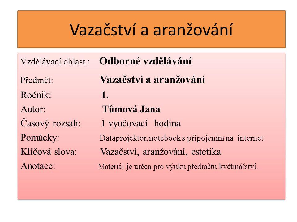 Vazačství a aranžování Vzdělávací oblast : Odborné vzdělávání Předmět: Vazačství a aranžování Ročník: 1.