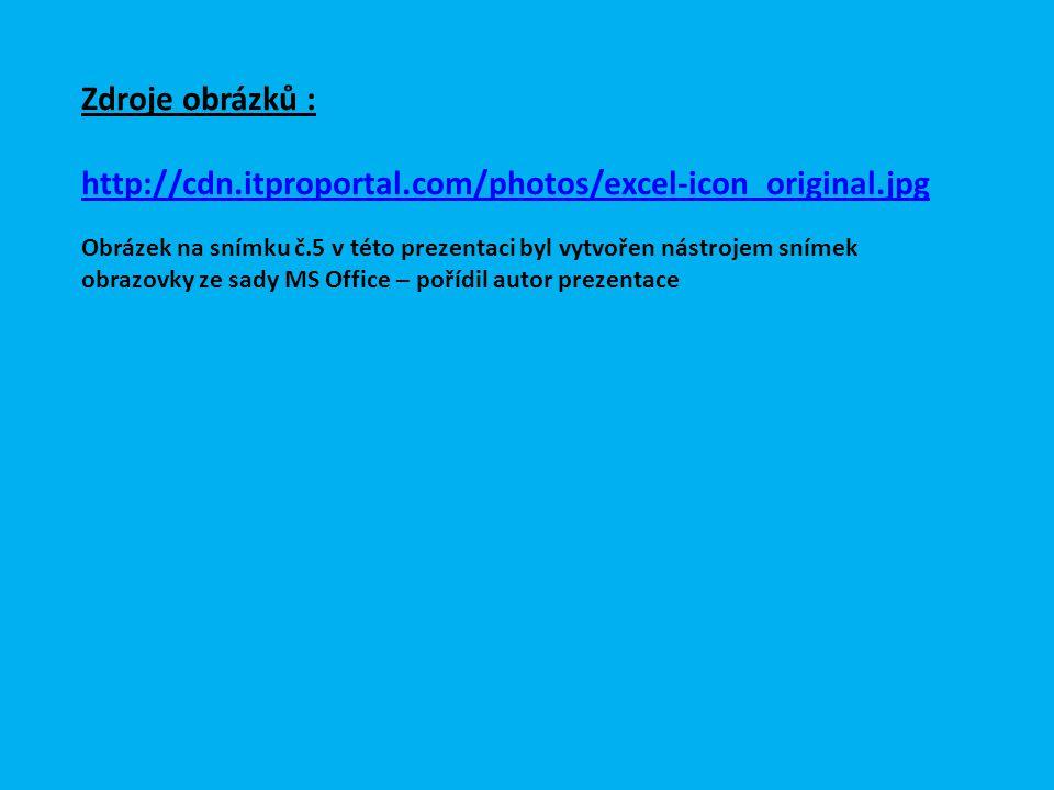 Zdroje obrázků : http://cdn.itproportal.com/photos/excel-icon_original.jpg Obrázek na snímku č.5 v této prezentaci byl vytvořen nástrojem snímek obrazovky ze sady MS Office – pořídil autor prezentace