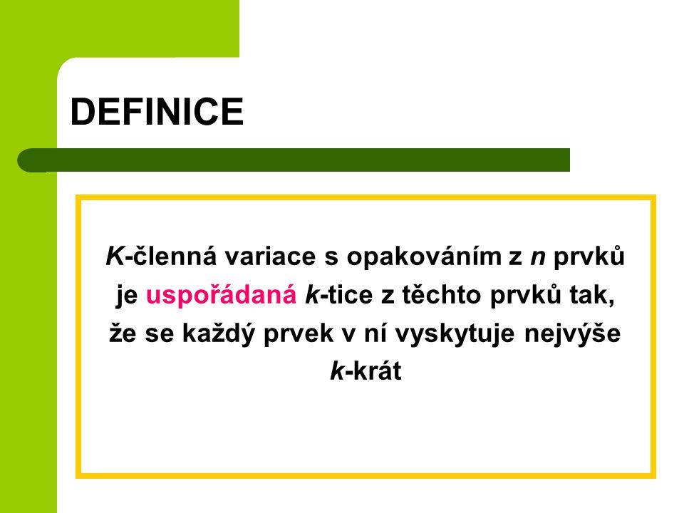 DEFINICE K-členná variace s opakováním z n prvků je uspořádaná k-tice z těchto prvků tak, že se každý prvek v ní vyskytuje nejvýše k-krát