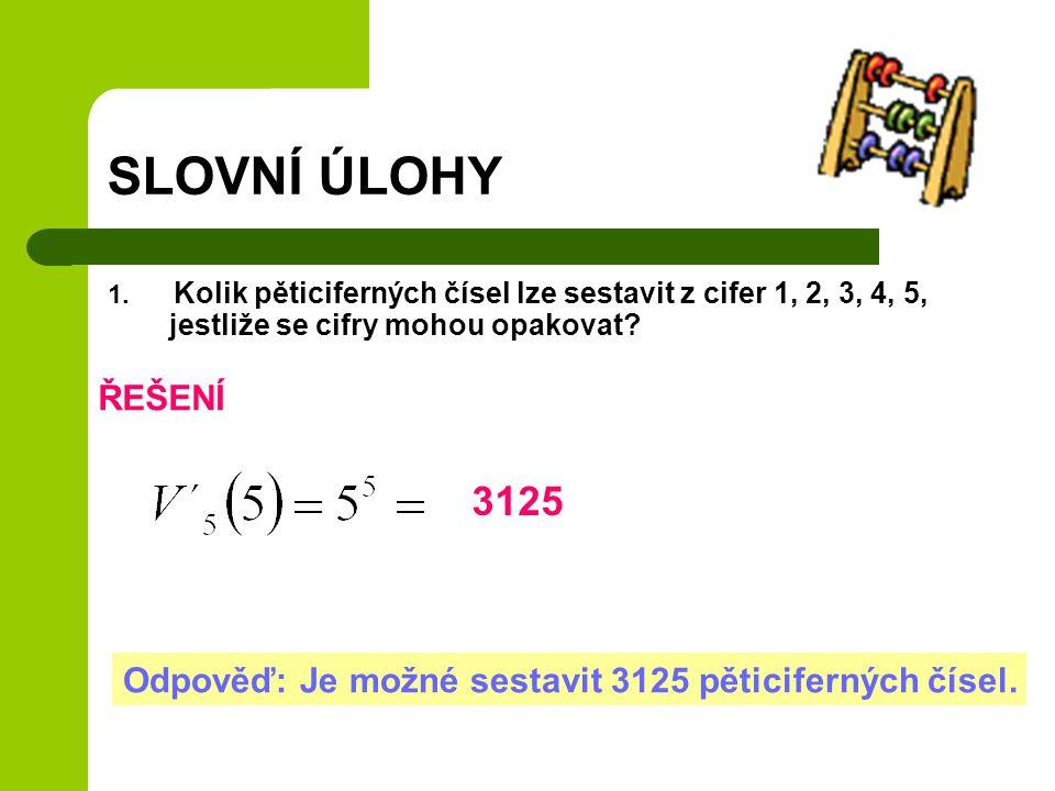 SLOVNÍ ÚLOHY 1. Kolik pěticiferných čísel lze sestavit z cifer 1, 2, 3, 4, 5, jestliže se cifry mohou opakovat? ŘEŠENÍ Odpověď: Je možné sestavit 3125