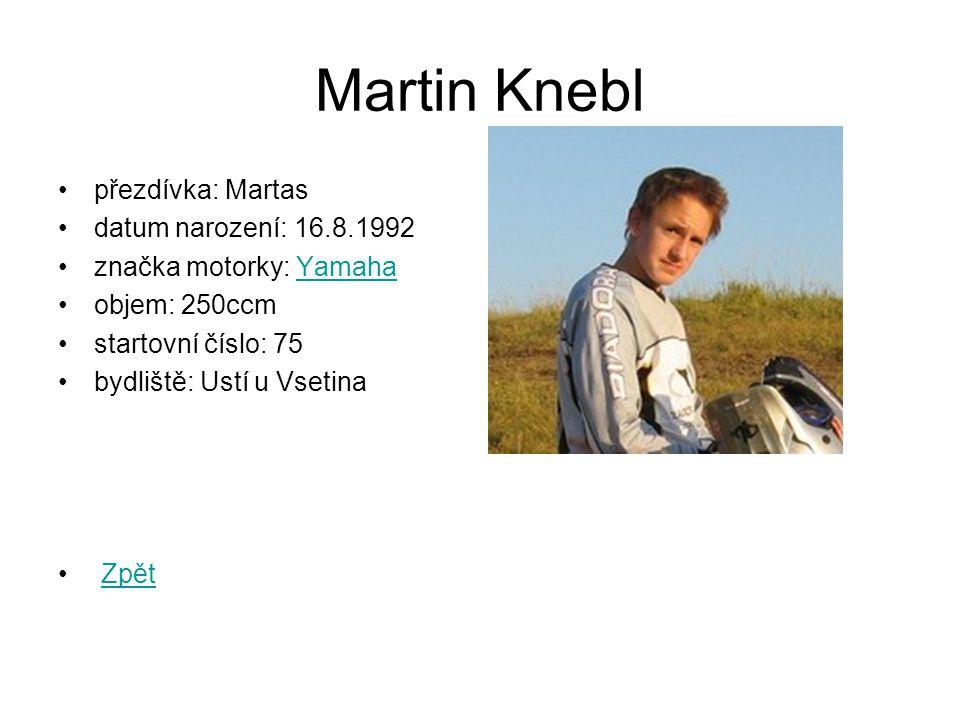Martin Knebl přezdívka: Martas datum narození: 16.8.1992 značka motorky: YamahaYamaha objem: 250ccm startovní číslo: 75 bydliště: Ustí u Vsetina Zpět
