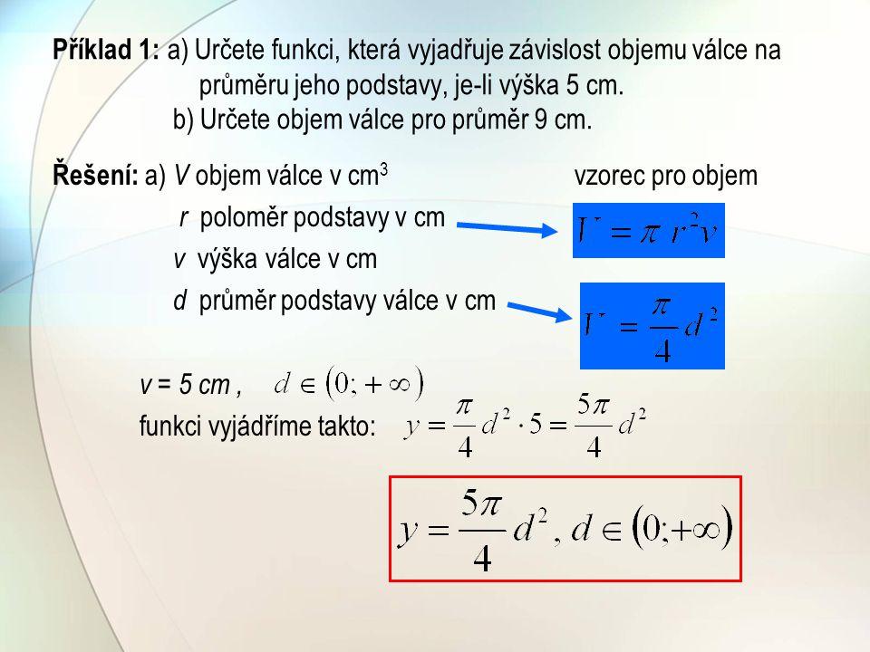 Příklad 1: a) Určete funkci, která vyjadřuje závislost objemu válce na průměru jeho podstavy, je-li výška 5 cm. b) Určete objem válce pro průměr 9 cm.