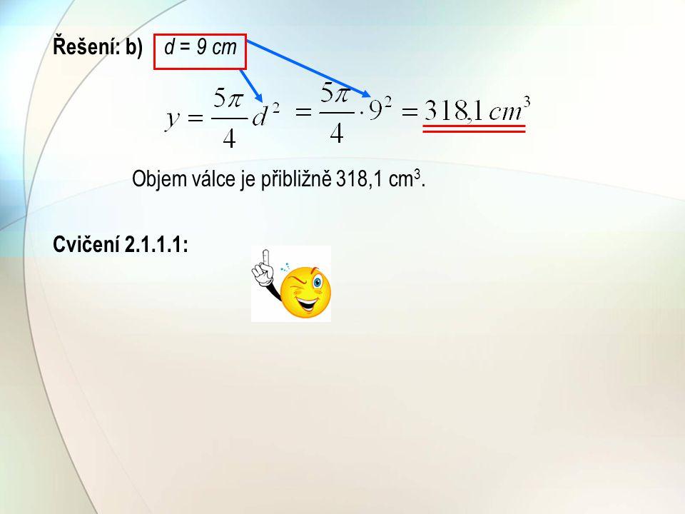 Řešení: b) d = 9 cm Objem válce je přibližně 318,1 cm 3. Cvičení 2.1.1.1: