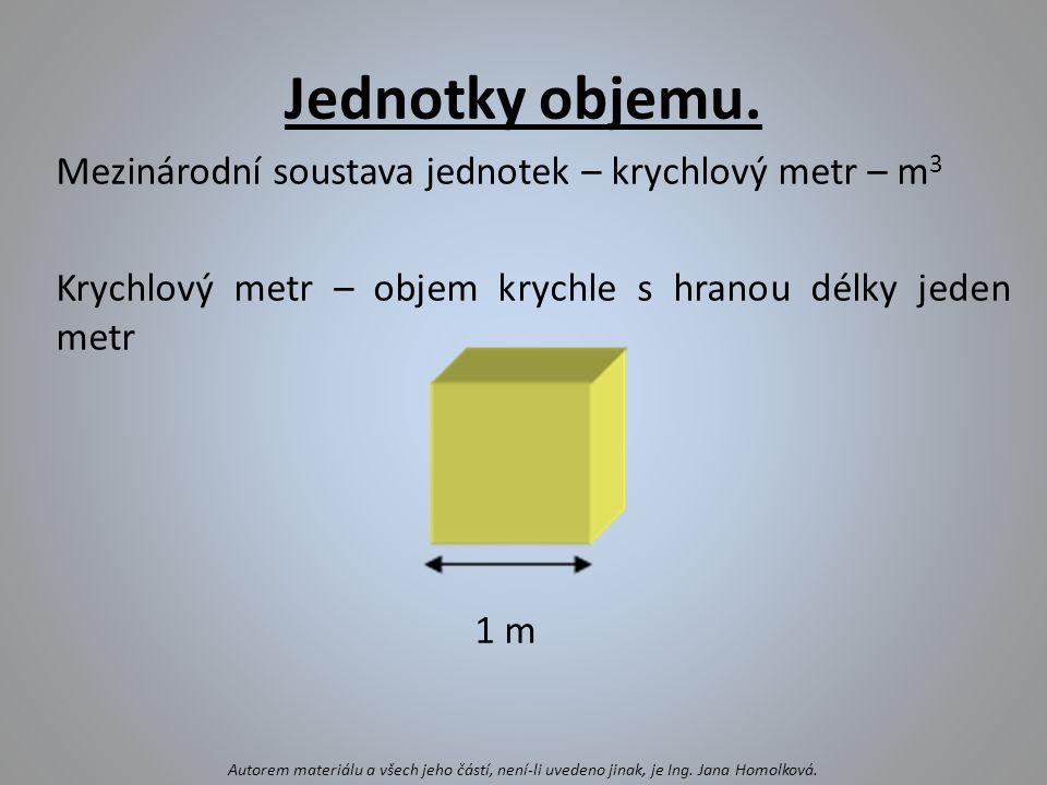 Další jednotky objemu 1 m 3 = 1000 dm 3 1 dm 3 = 0,001 m 3 1 m 3 = 1 000 000 cm 3 1 cm 3 = 0,000 001 m 3 V praxi se objem kapalných těles měří často na litry a mililitry.