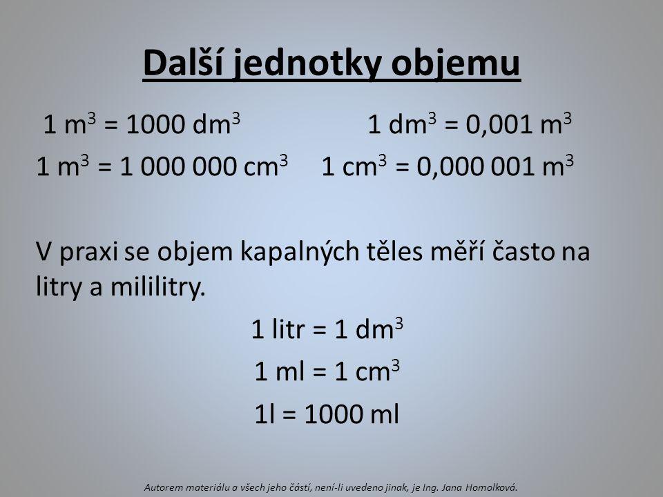 Další jednotky objemu 1 m 3 = 1000 dm 3 1 dm 3 = 0,001 m 3 1 m 3 = 1 000 000 cm 3 1 cm 3 = 0,000 001 m 3 V praxi se objem kapalných těles měří často n