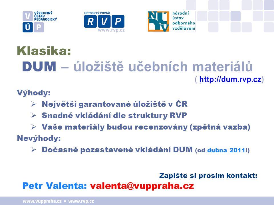 Zapište si prosím kontakt: Petr Valenta: valenta@vuppraha.cz Výhody:  Největší garantované úložiště v ČR  Snadné vkládání dle struktury RVP  Vaše materiály budou recenzovány (zpětná vazba) Nevýhody:  Dočasně pozastavené vkládání DUM (od dubna 2011!) Klasika: DUM – úložiště učebních materiálů ( http://dum.rvp.cz)http://dum.rvp.cz