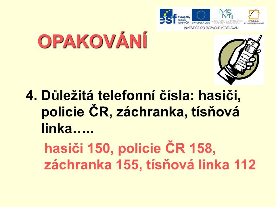 OPAKOVÁNÍ 4. Důležitá telefonní čísla: hasiči, policie ČR, záchranka, tísňová linka….. hasiči 150, policie ČR 158, záchranka 155, tísňová linka 112