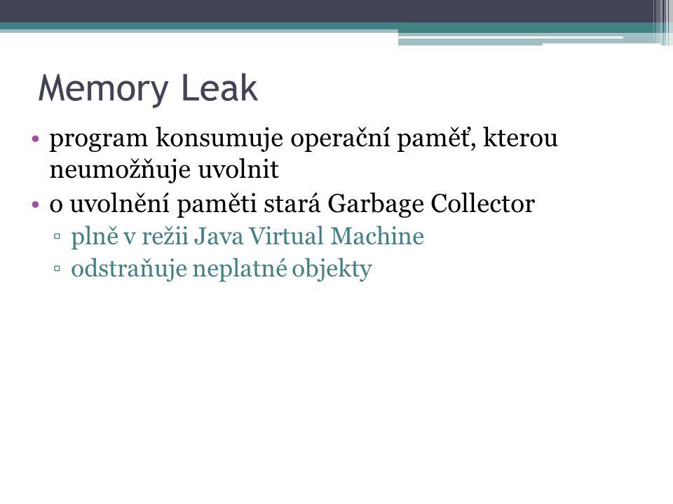 Memory Leak program konsumuje operační paměť, kterou neumožňuje uvolnit o uvolnění paměti stará Garbage Collector ▫plně v režii Java Virtual Machine ▫odstraňuje neplatné objekty
