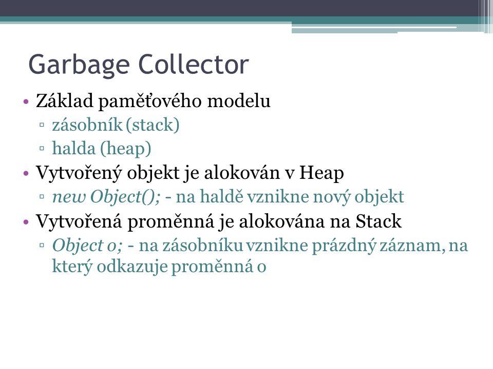 Garbage Collector Základ paměťového modelu ▫zásobník (stack) ▫halda (heap) Vytvořený objekt je alokován v Heap ▫new Object(); - na haldě vznikne nový objekt Vytvořená proměnná je alokována na Stack ▫Object o; - na zásobníku vznikne prázdný záznam, na který odkazuje proměnná o