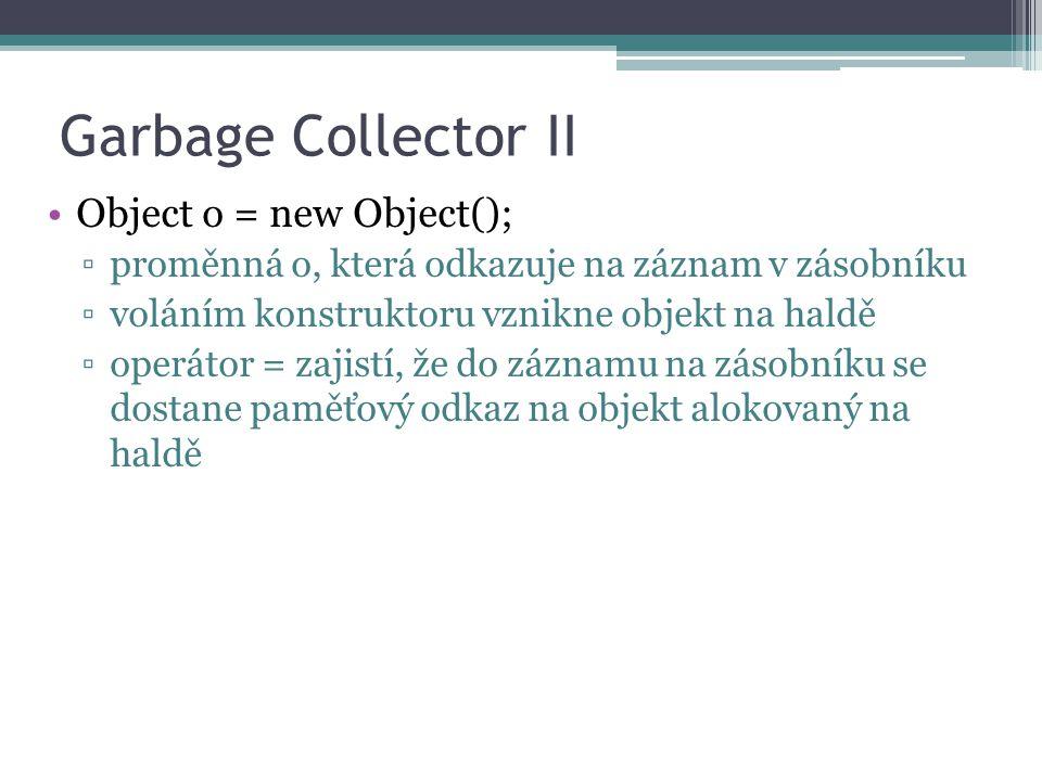 Garbage Collector II Object o = new Object(); ▫proměnná o, která odkazuje na záznam v zásobníku ▫voláním konstruktoru vznikne objekt na haldě ▫operátor = zajistí, že do záznamu na zásobníku se dostane paměťový odkaz na objekt alokovaný na haldě