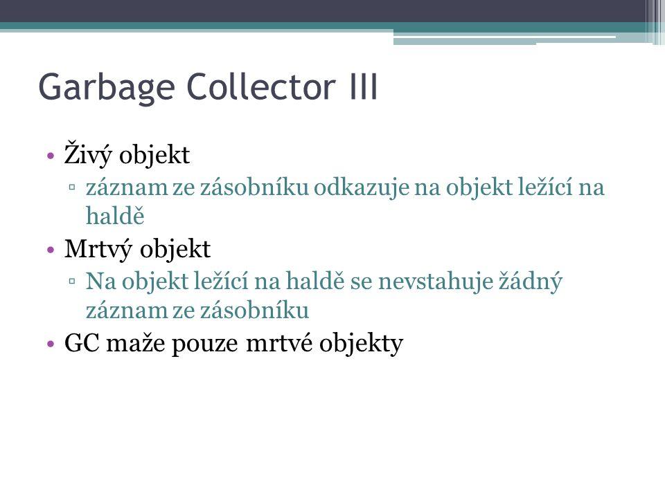 Garbage Collector III Živý objekt ▫záznam ze zásobníku odkazuje na objekt ležící na haldě Mrtvý objekt ▫Na objekt ležící na haldě se nevstahuje žádný záznam ze zásobníku GC maže pouze mrtvé objekty