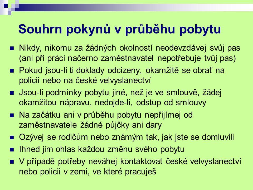 Souhrn pokynů v průběhu pobytu Nikdy, nikomu za žádných okolností neodevzdávej svůj pas (ani při práci načerno zaměstnavatel nepotřebuje tvůj pas) Pokud jsou-li ti doklady odcizeny, okamžitě se obrať na policii nebo na české velvyslanectví Jsou-li podmínky pobytu jiné, než je ve smlouvě, žádej okamžitou nápravu, nedojde-li, odstup od smlouvy Na začátku ani v průběhu pobytu nepřijímej od zaměstnavatele žádné půjčky ani dary Ozývej se rodičům nebo známým tak, jak jste se domluvili Ihned jim ohlas každou změnu svého pobytu V případě potřeby neváhej kontaktovat české velvyslanectví nebo policii v zemi, ve které pracuješ