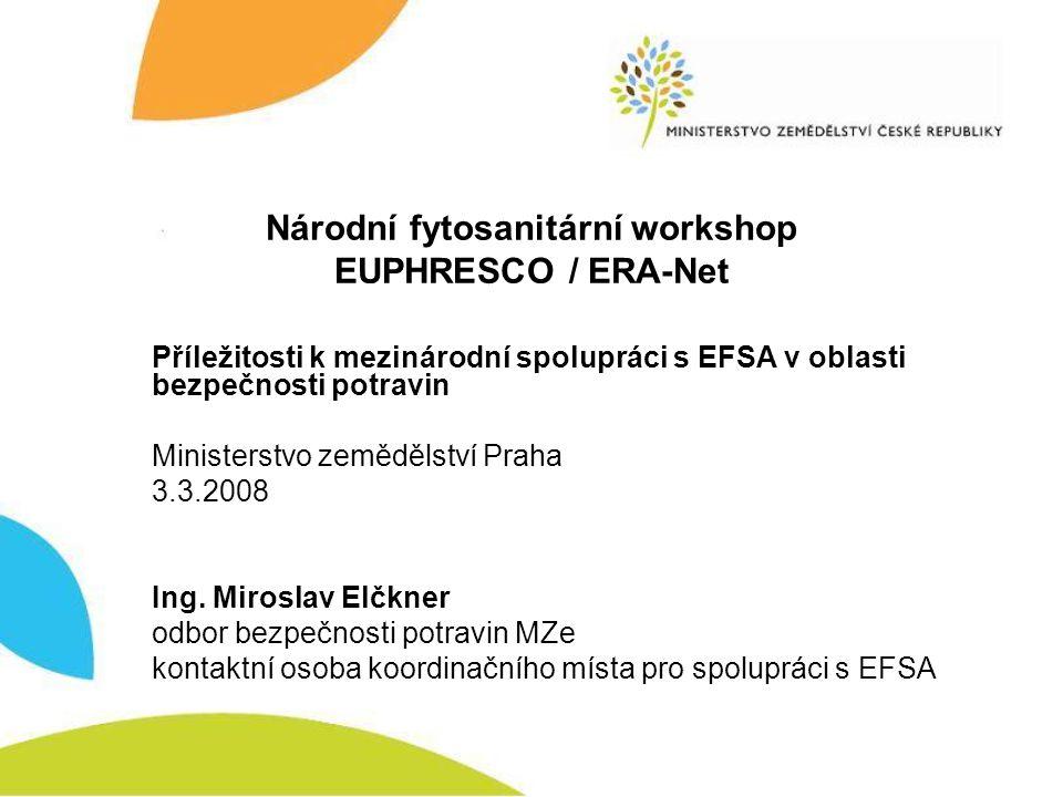Národní fytosanitární workshop EUPHRESCO / ERA-Net Příležitosti k mezinárodní spolupráci s EFSA v oblasti bezpečnosti potravin Ministerstvo zemědělství Praha 3.3.2008 Ing.