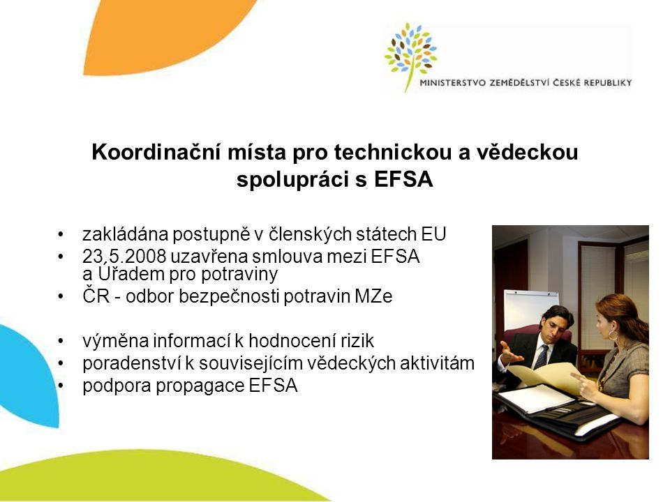 Koordinační místa pro technickou a vědeckou spolupráci s EFSA zakládána postupně v členských státech EU 23.5.2008 uzavřena smlouva mezi EFSA a Úřadem pro potraviny ČR - odbor bezpečnosti potravin MZe výměna informací k hodnocení rizik poradenství k souvisejícím vědeckých aktivitám podpora propagace EFSA