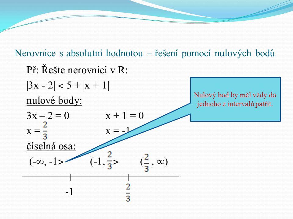 Nerovnice s absolutní hodnotou – řešení pomocí nulových bodů tabulka: řešení: |3x - 2| ˂ 5 + |x + 1| a) (-∞, -1 ˃ (-3x + 2) ˂ 5 + (-x -1) -3x + 2 ˂ 5 - x -1 x ˃ -1 (-∞, -1 ˃ (-1, ˃ (, ∞) |3x - 2|(-3x + 2) (3x – 2) |x + 1|(-x -1)(x + 1) Nepoužívejte hraniční čísla z intervalů pro dosazení.