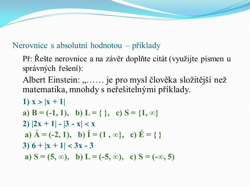 Nerovnice s absolutní hodnotou – příklady 4) |3x - 2| - 5 ≤ x + 1 a) B = (-1, 4), b) L = { }, c) K = ˂ -1, 4 ˃ 5) 3x + 1 ˃ 2|1 – 2x| a) A = (1/7, 3), b) I = (-3, 1/7}, c) E = { }