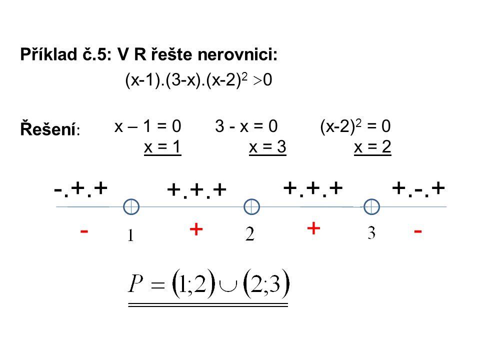 Příklad č.5: V R řešte nerovnici: Řešení : x – 1 = 0 x = 1 (x-1).(3-x).(x-2) 2 > 0 3 - x = 0 x = 3 -.+.+ +.+.+ -+ + (x-2) 2 = 0 x = 2 +.-.+ -