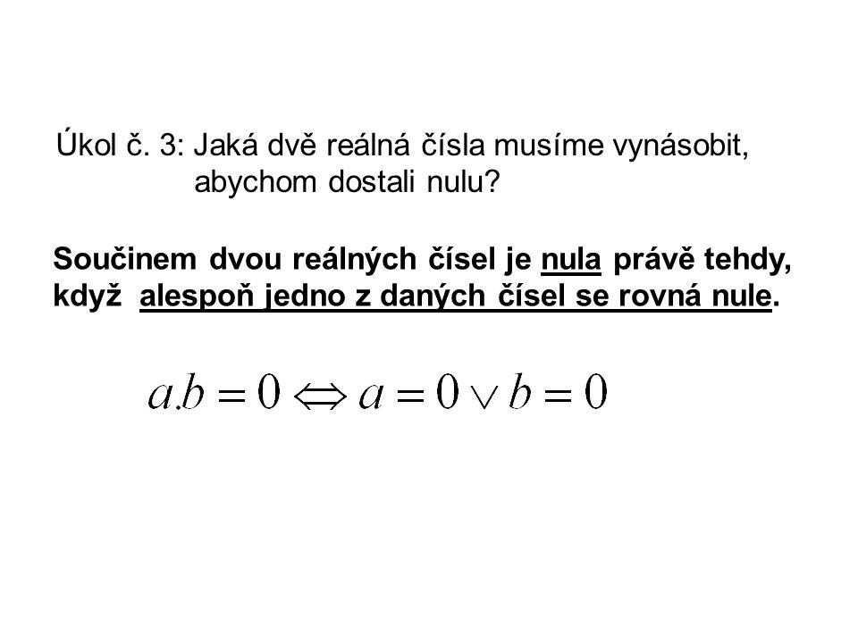 Součinem dvou reálných čísel je nula právě tehdy, když alespoň jedno z daných čísel se rovná nule. Úkol č. 3: Jaká dvě reálná čísla musíme vynásobit,