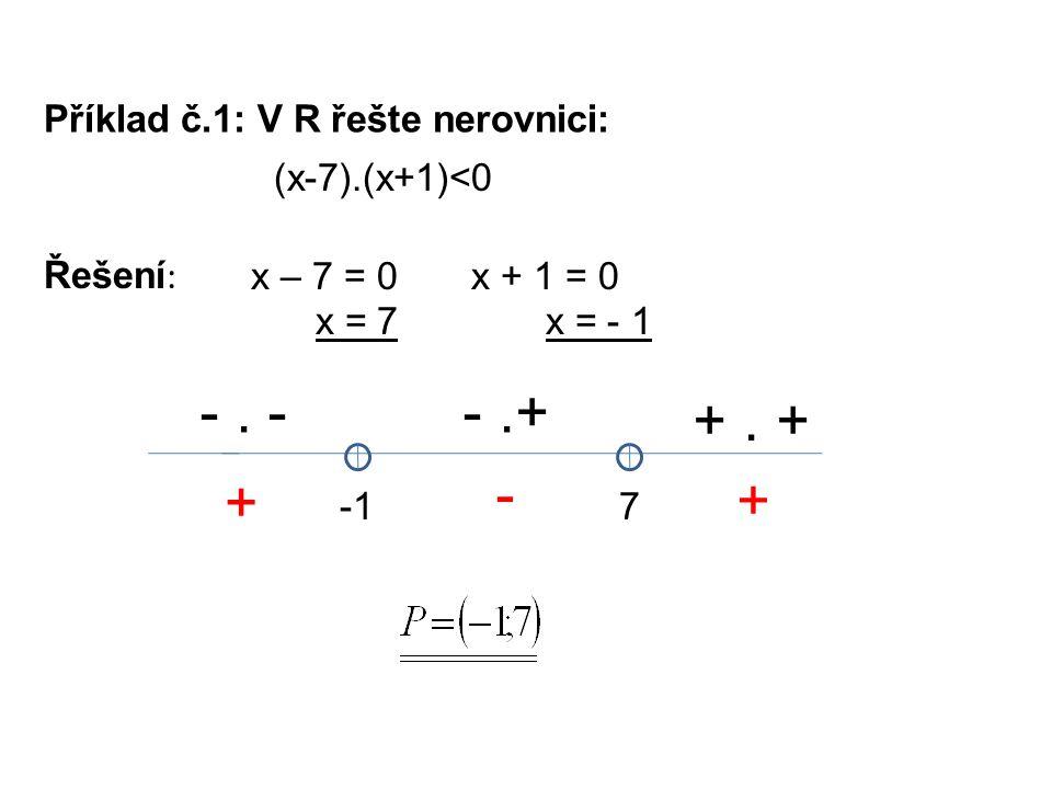 Příklad č.1: V R řešte nerovnici: Řešení : x – 7 = 0 x = 7 (x-7).(x+1)<0 x + 1 = 0 x = - 1 7 -. --.+ +. + + - +