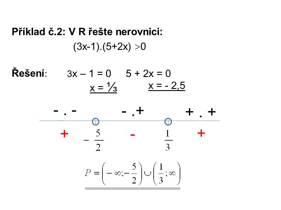 Příklad č.2: V R řešte nerovnici: Řešení : 3 x – 1 = 0 x = ⅓ (3x-1).(5+2x) > 0 5 + 2x = 0 x = - 2,5 -. - -.+ +. + +- +