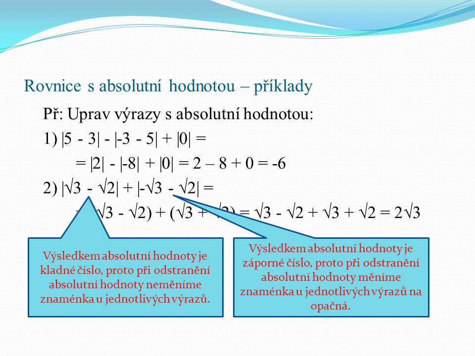 Rovnice s absolutní hodnotou – příklady Př: Uprav výrazy s absolutní hodnotou: 1)  5 - 3  -  -3 - 5  +  0  = =  2  -  -8  +  0  = 2 – 8 + 0 = -6 2)  √3 - √2  +  -√3 - √2  = = (√3 - √2) + (√3 + √2) = √3 - √2 + √3 + √2 = 2√3 Výsledkem absolutní hodnoty je kladné číslo, proto při odstranění absolutní hodnoty neměníme znaménka u jednotlivých výrazů.